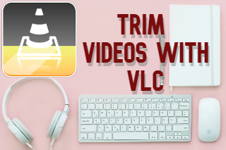 Complete Guidelines: Cut Video Using VLC